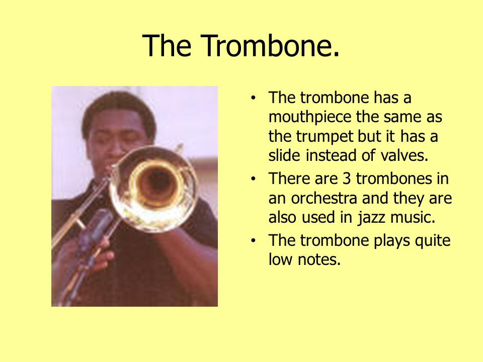 The Trombone. The trombone has a mouthpiece the same as the trumpet but it has a slide instead of valves.