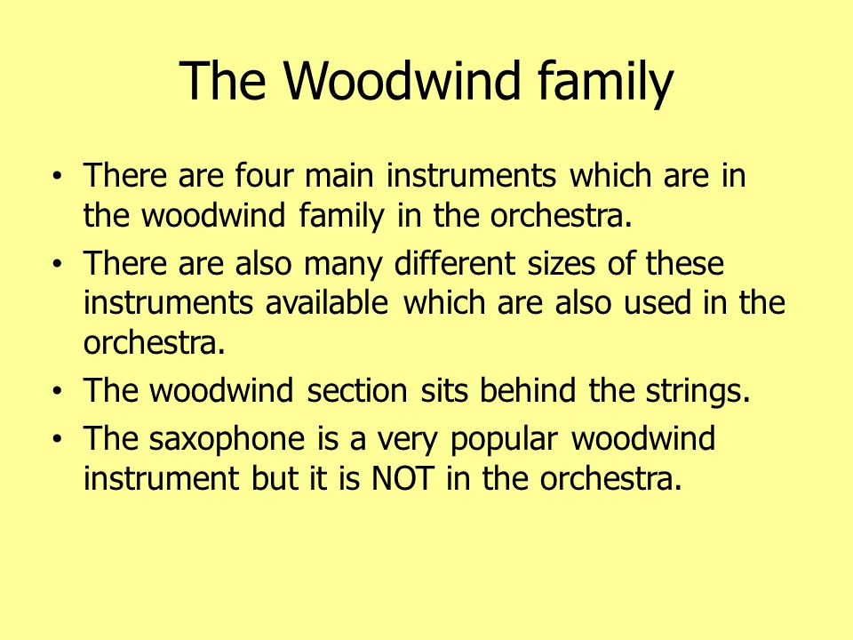 The Woodwind family There are four main instruments which are in the woodwind family in the orchestra.