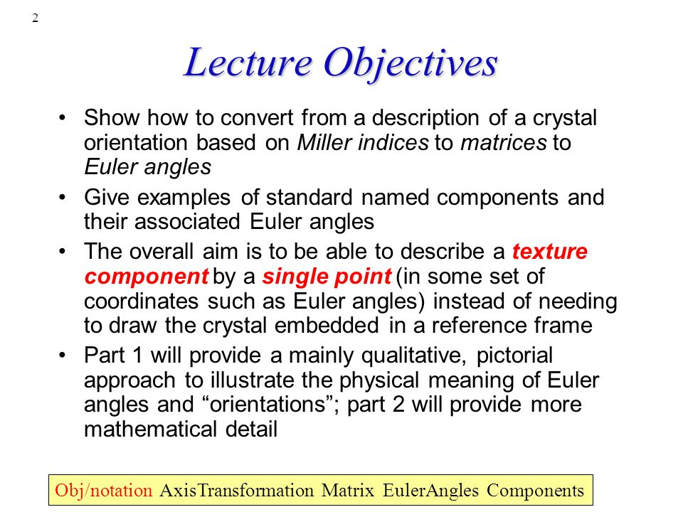 Lecture Objectives Show how to convert from a description of a crystal orientation based on Miller indices to matrices to Euler angles.