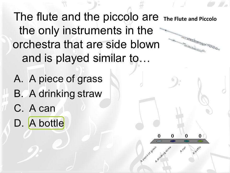 The flute and the piccolo are the only instruments in the orchestra that are side blown and is played similar to…