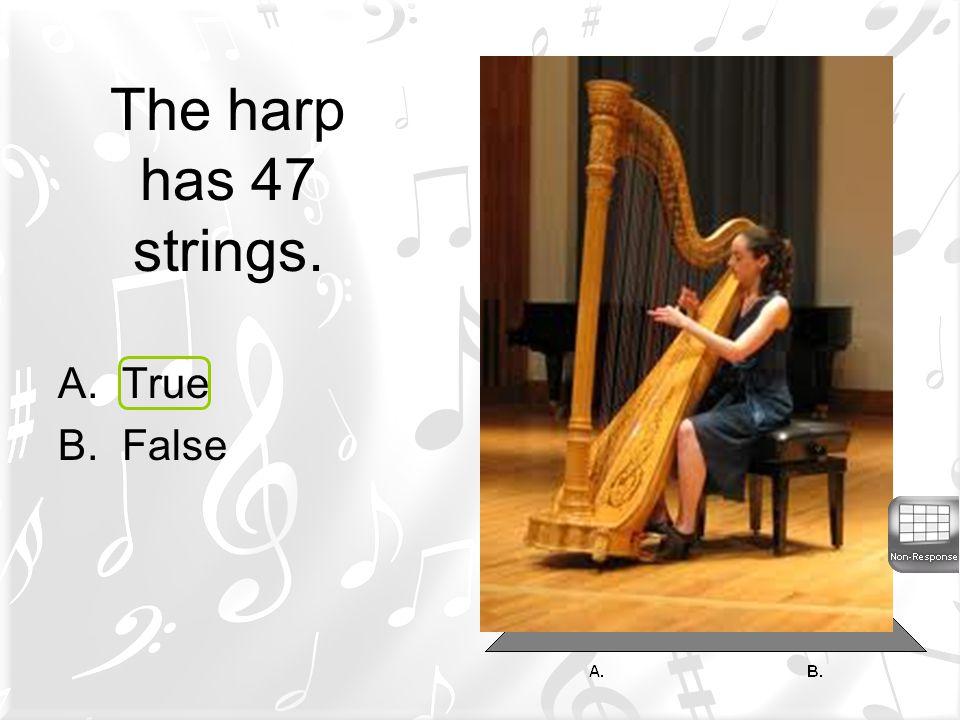 The harp has 47 strings. True False