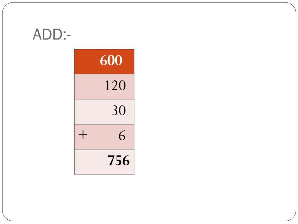 ADD:- 600 120 30 + 6 756