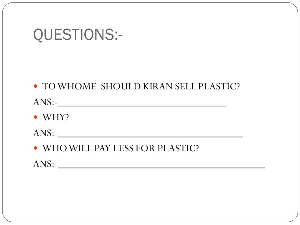 QUESTIONS:- TO WHOME SHOULD KIRAN SELL PLASTIC