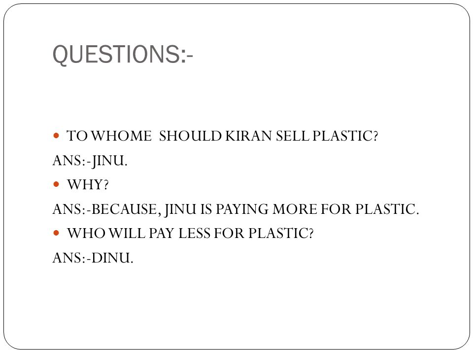 QUESTIONS:- TO WHOME SHOULD KIRAN SELL PLASTIC ANS:-JINU. WHY