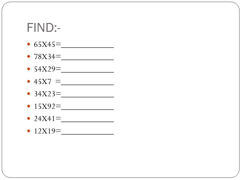 FIND:- 65X45=____________ 78X34=____________ 54X29=____________