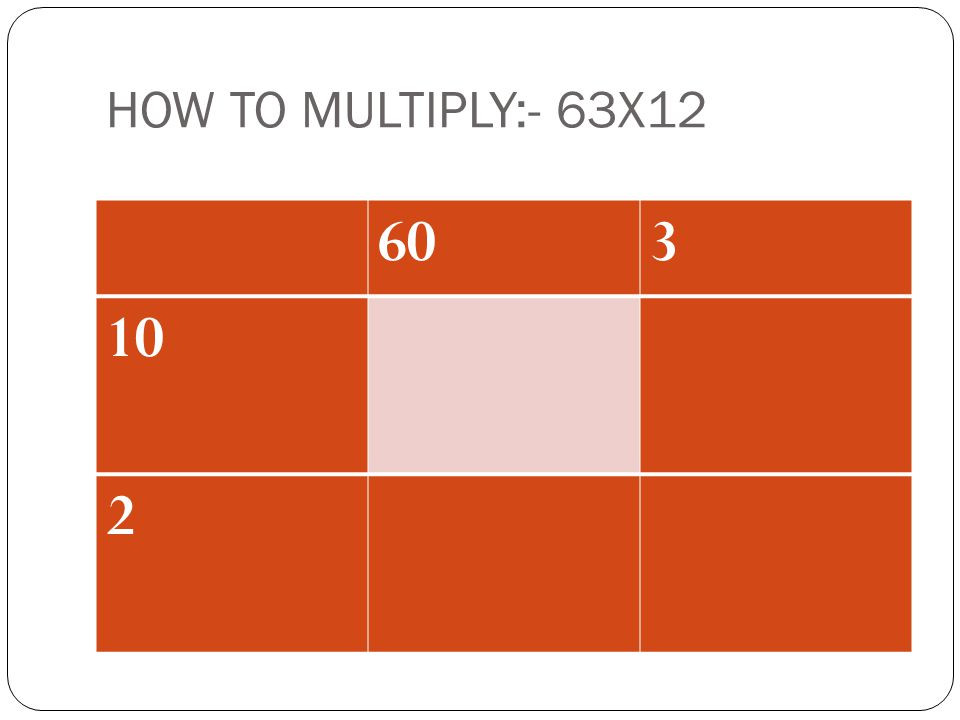 HOW TO MULTIPLY:- 63X12 60 3 10 2 ADD