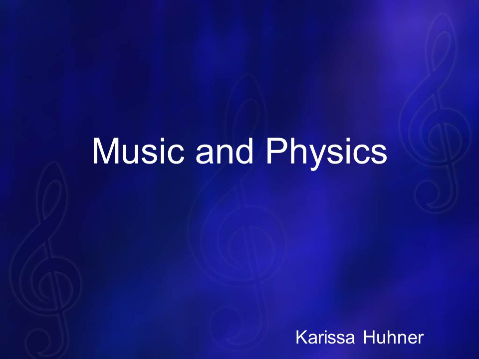 Music and Physics Karissa Huhner