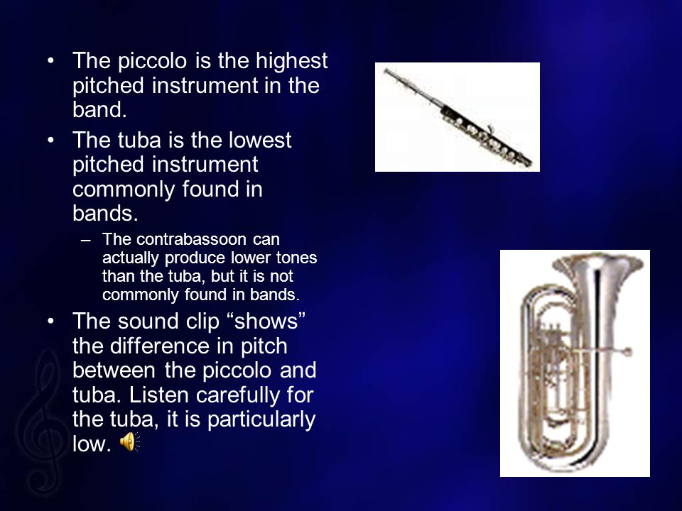 The piccolo is the highest pitched instrument in the band.