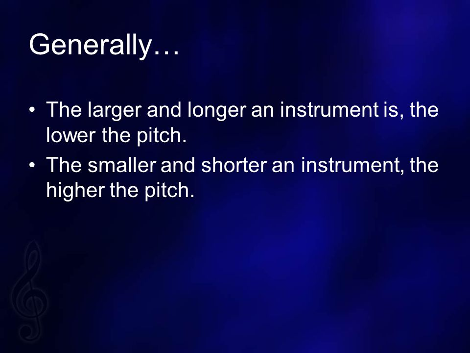 Generally… The larger and longer an instrument is, the lower the pitch.