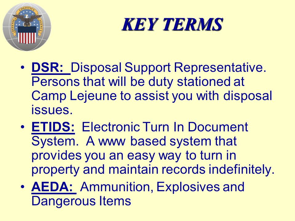 KEY TERMS DSR: Disposal Support Representative. Persons that will be duty stationed at Camp Lejeune to assist you with disposal issues.