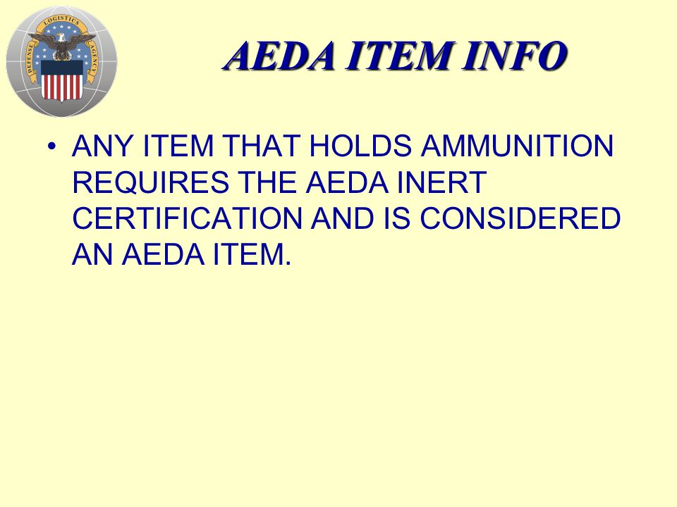 AEDA ITEM INFO ANY ITEM THAT HOLDS AMMUNITION REQUIRES THE AEDA INERT CERTIFICATION AND IS CONSIDERED AN AEDA ITEM.