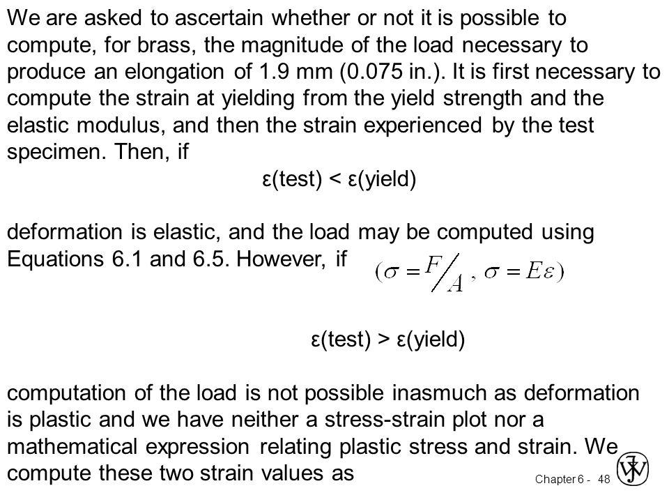 We are asked to ascertain whether or not it is possible to compute, for brass, the magnitude of the load necessary to produce an elongation of 1.9 mm (0.075 in.). It is first necessary to compute the strain at yielding from the yield strength and the elastic modulus, and then the strain experienced by the test specimen. Then, if