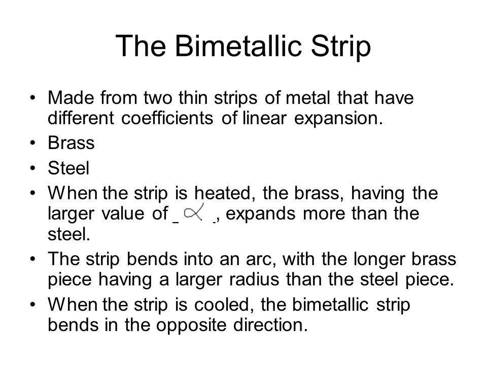The Bimetallic Strip Made from two thin strips of metal that have different coefficients of linear expansion.