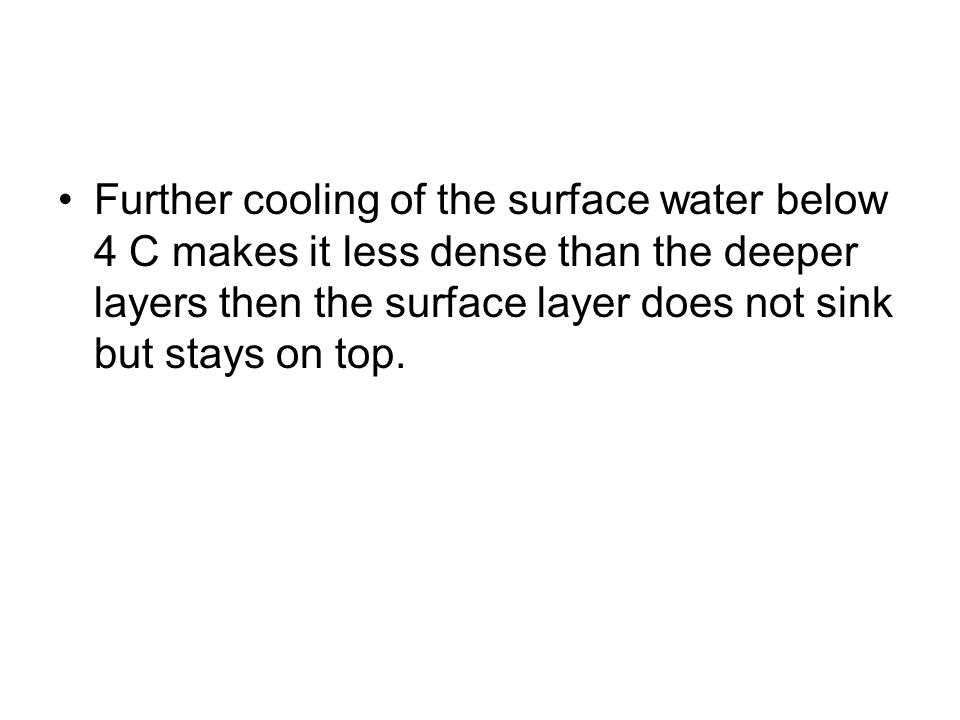 Further cooling of the surface water below 4 C makes it less dense than the deeper layers then the surface layer does not sink but stays on top.