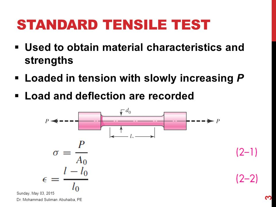 Standard Tensile Test Used to obtain material characteristics and strengths. Loaded in tension with slowly increasing P.