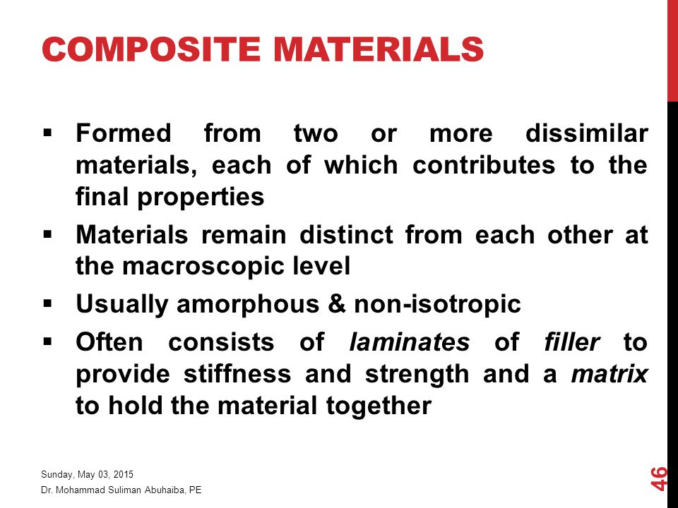 Composite Materials Formed from two or more dissimilar materials, each of which contributes to the final properties.