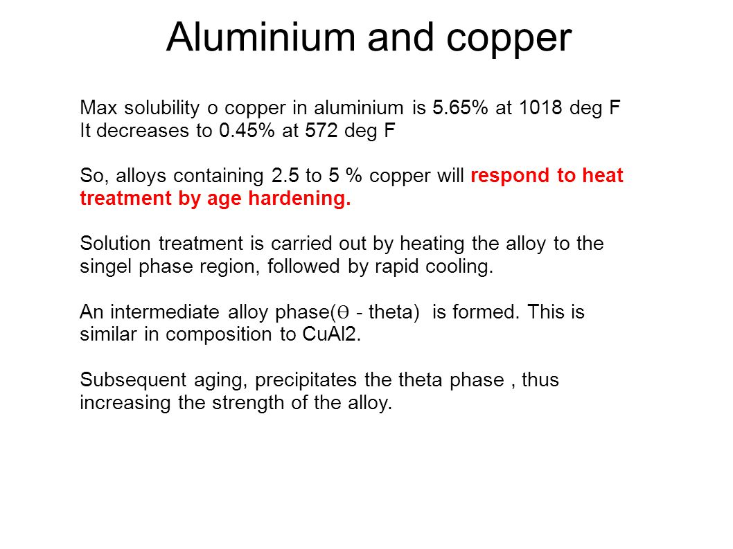 Aluminium and copper Max solubility o copper in aluminium is 5.65% at 1018 deg F. It decreases to 0.45% at 572 deg F.