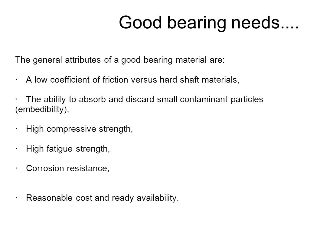 Good bearing needs.... The general attributes of a good bearing material are: · A low coefficient of friction versus hard shaft materials,