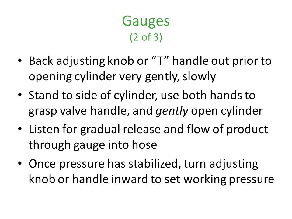 Gauges (2 of 3) Back adjusting knob or T handle out prior to opening cylinder very gently, slowly.