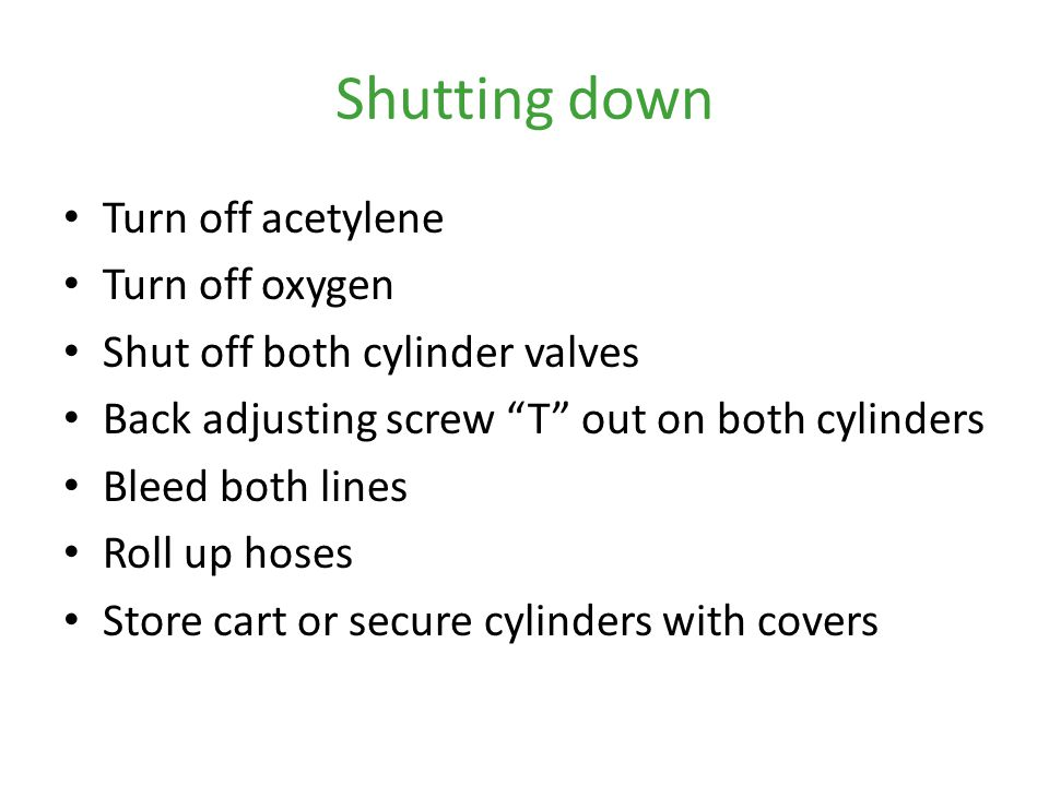 Shutting down Turn off acetylene Turn off oxygen
