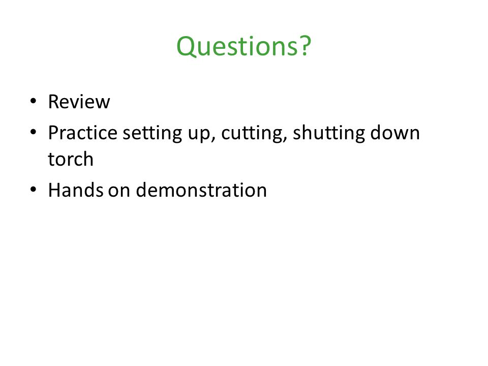 Questions Review Practice setting up, cutting, shutting down torch