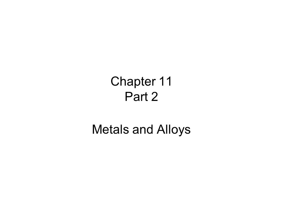 Chapter 11 Part 2 Metals and Alloys