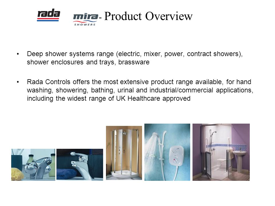 - Product Overview Deep shower systems range (electric, mixer, power, contract showers), shower enclosures and trays, brassware.