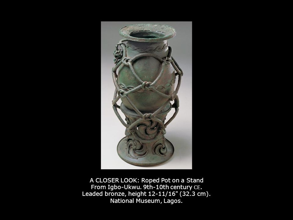 A CLOSER LOOK: Roped Pot on a Stand From Igbo-Ukwu. 9th-10th century CE. Leaded bronze, height 12-11/16 (32.3 cm). National Museum, Lagos.