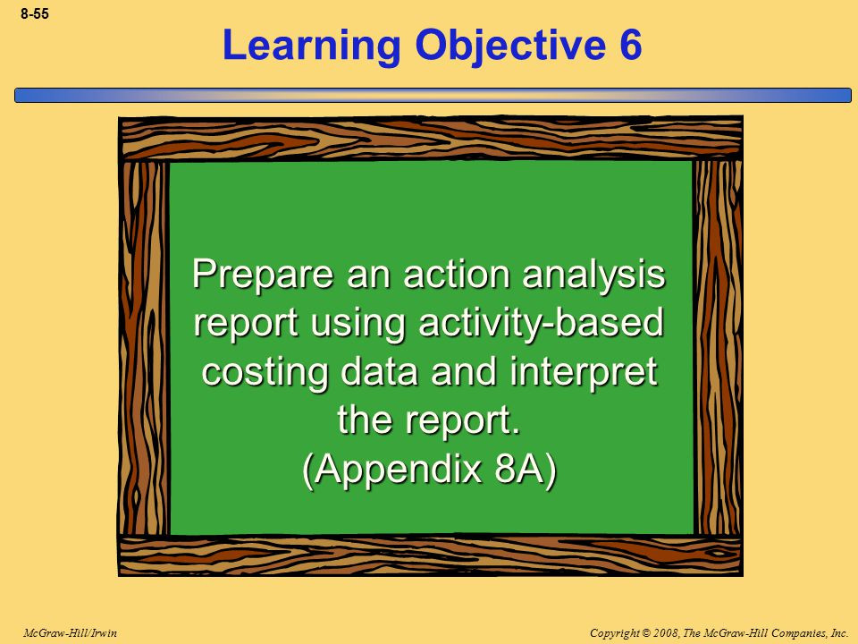 8-55 Learning Objective 6. Prepare an action analysis report using activity-based costing data and interpret the report. (Appendix 8A)