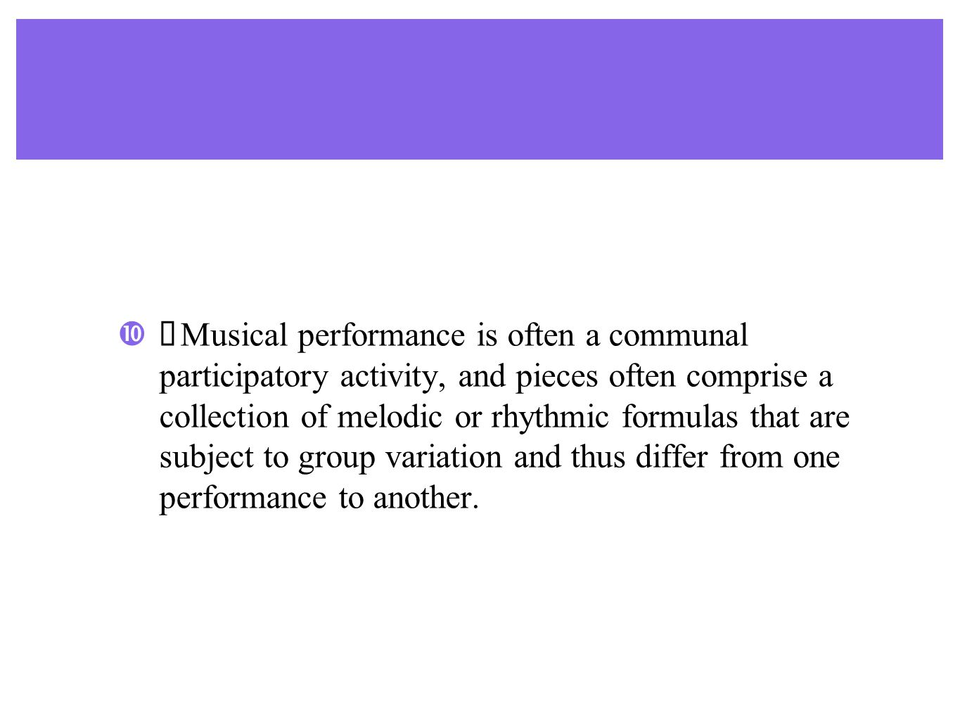 ♣ Musical performance is often a communal participatory activity, and pieces often comprise a collection of melodic or rhythmic formulas that are subject to group variation and thus differ from one performance to another.
