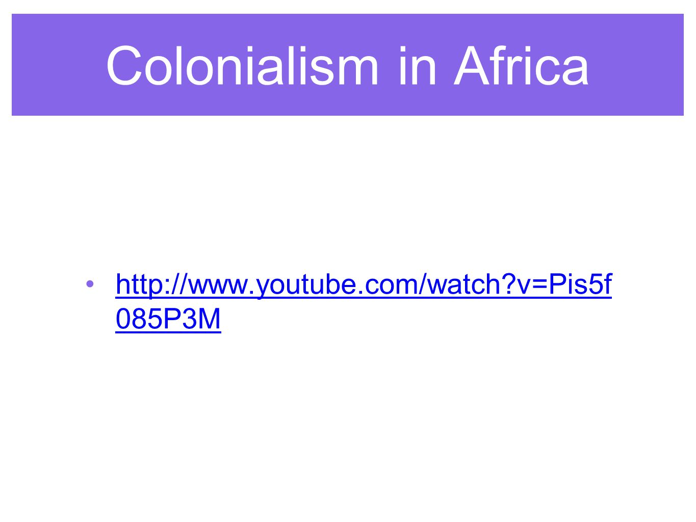 Colonialism in Africa http://www.youtube.com/watch v=Pis5f0 85P3M