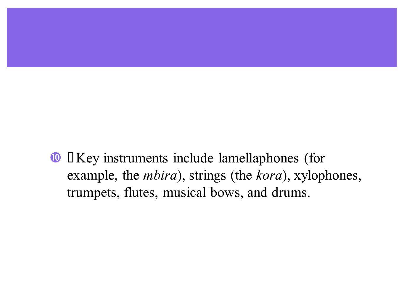 ♣ Key instruments include lamellaphones (for example, the mbira), strings (the kora), xylophones, trumpets, flutes, musical bows, and drums.