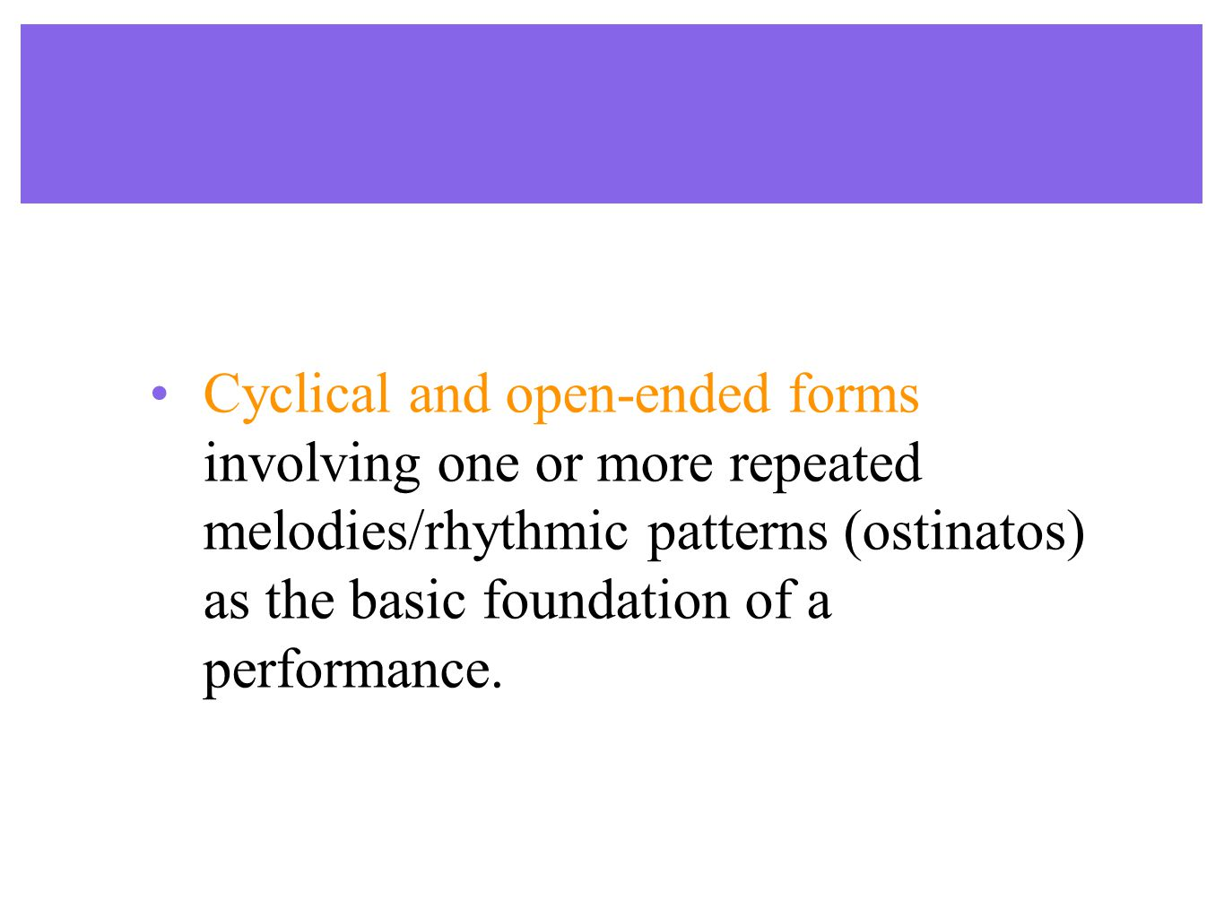 Cyclical and open-ended forms involving one or more repeated melodies/rhythmic patterns (ostinatos) as the basic foundation of a performance.