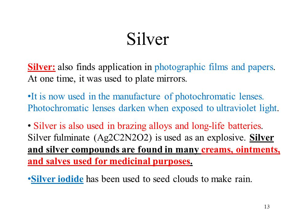 Silver Silver: also finds application in photographic films and papers. At one time, it was used to plate mirrors.