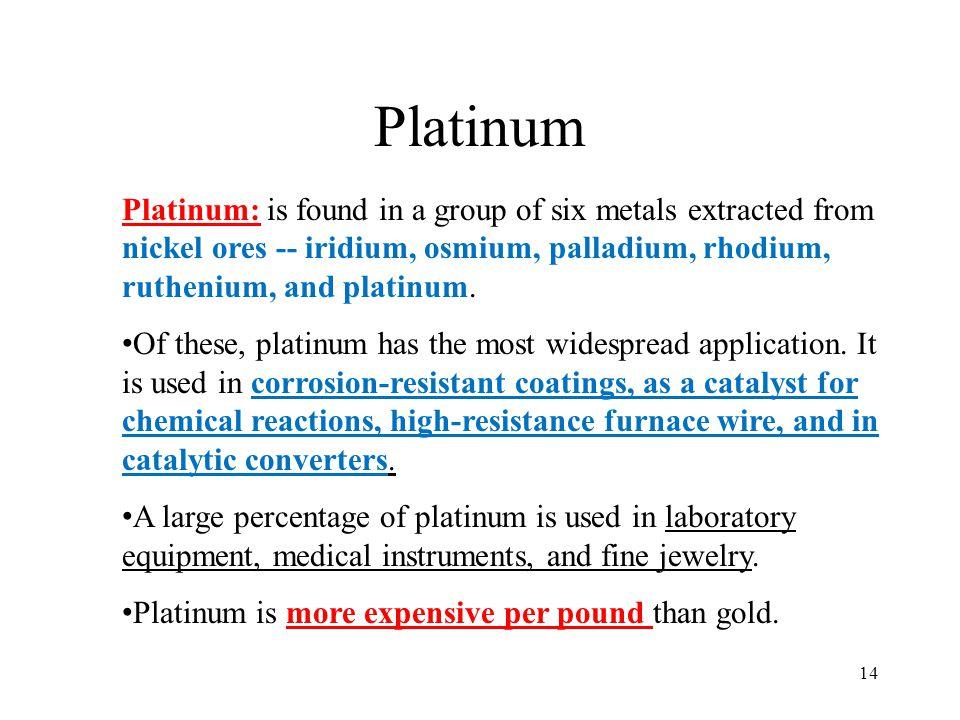 Platinum Platinum: is found in a group of six metals extracted from nickel ores -- iridium, osmium, palladium, rhodium, ruthenium, and platinum.