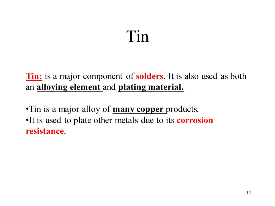 Tin Tin: is a major component of solders. It is also used as both an alloying element and plating material.