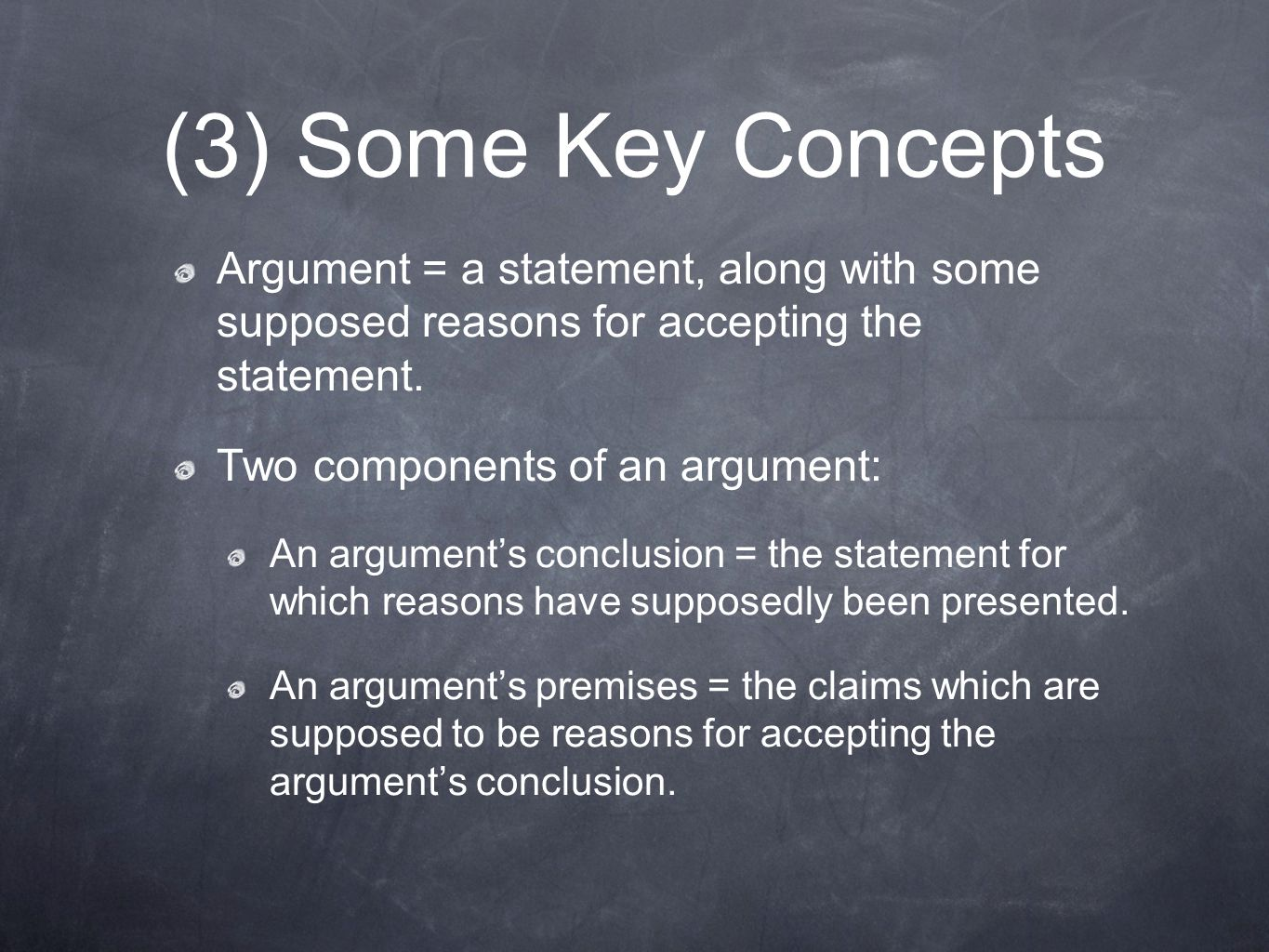 (3) Some Key Concepts Argument = a statement, along with some supposed reasons for accepting the statement.