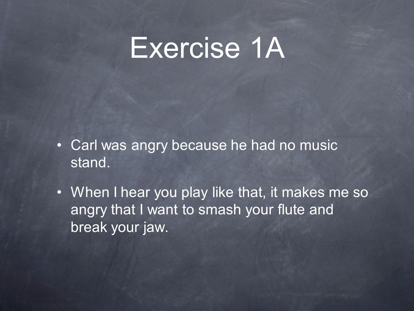 Exercise 1A Carl was angry because he had no music stand.