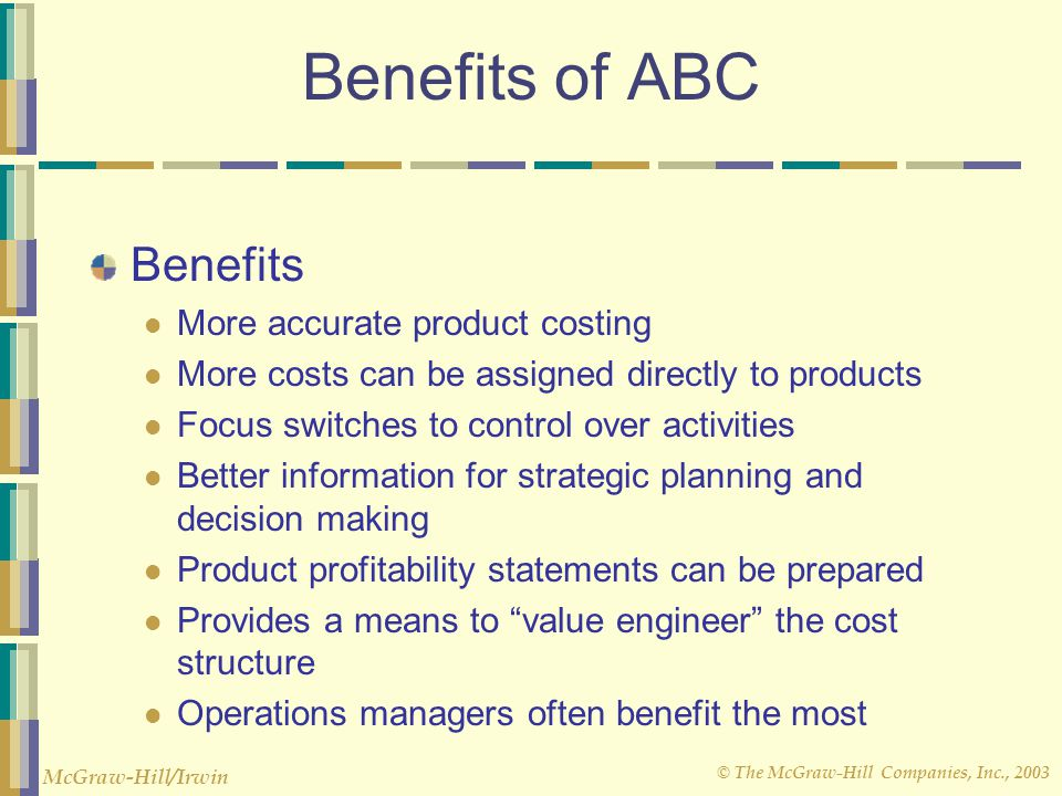 Benefits of ABC Benefits More accurate product costing