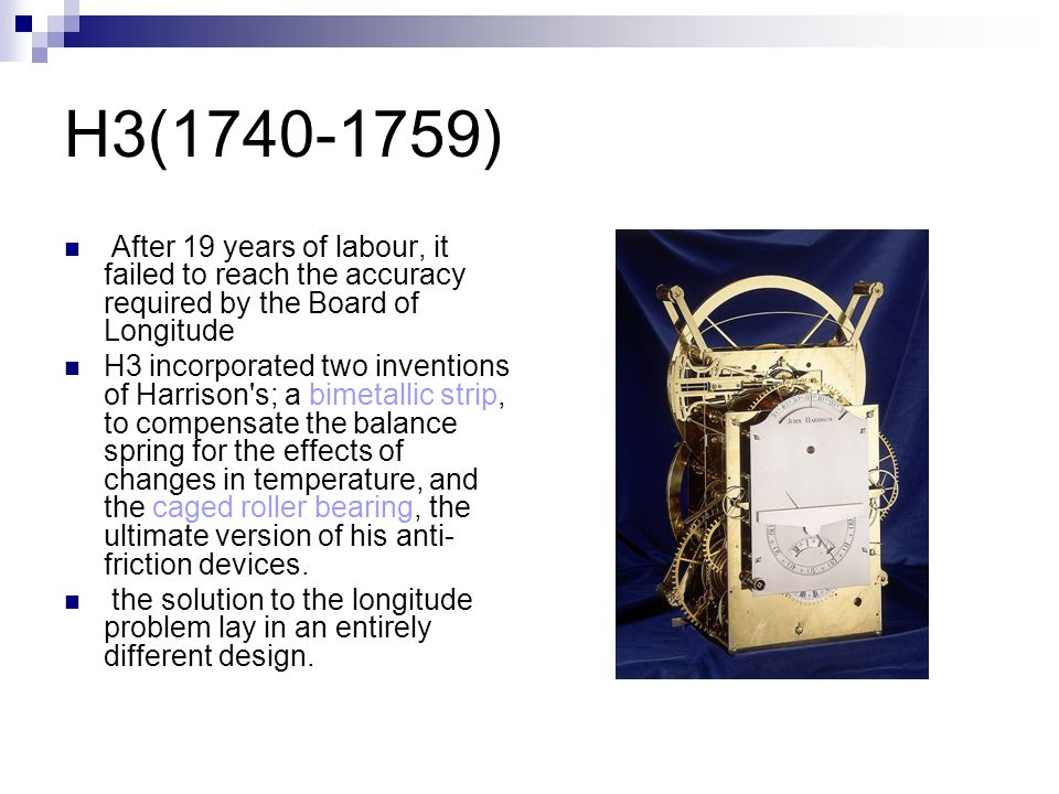 H3(1740-1759) After 19 years of labour, it failed to reach the accuracy required by the Board of Longitude.