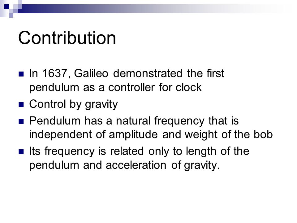 Contribution In 1637, Galileo demonstrated the first pendulum as a controller for clock. Control by gravity.