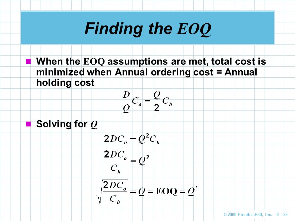 Finding the EOQ When the EOQ assumptions are met, total cost is minimized when Annual ordering cost = Annual holding cost.