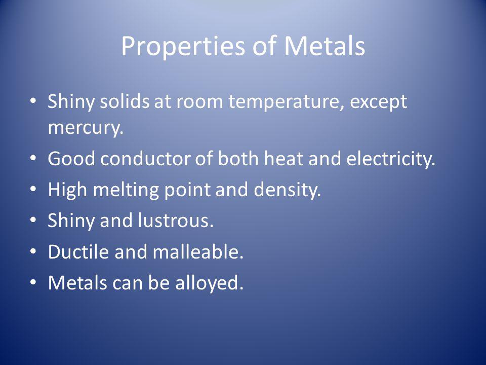 Properties of Metals Shiny solids at room temperature, except mercury.