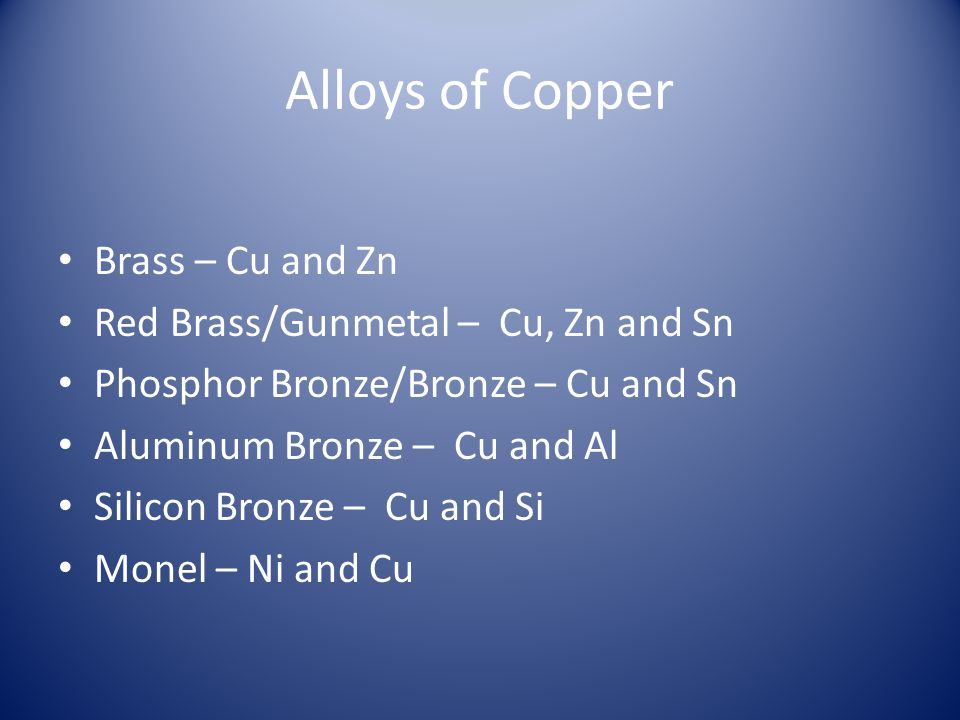 Alloys of Copper Brass – Cu and Zn Red Brass/Gunmetal – Cu, Zn and Sn