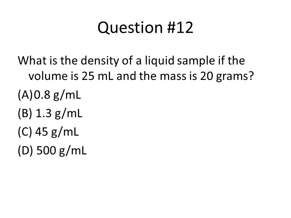 Question #12 What is the density of a liquid sample if the volume is 25 mL and the mass is 20 grams