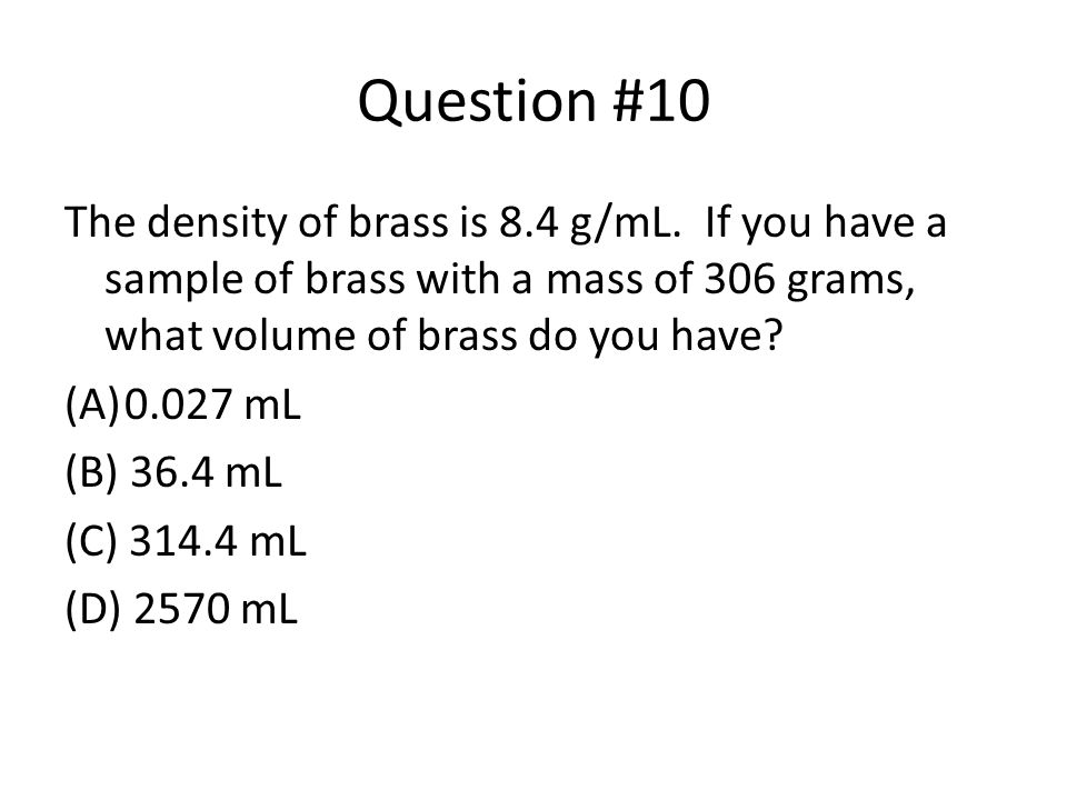 Question #10 The density of brass is 8.4 g/mL. If you have a sample of brass with a mass of 306 grams, what volume of brass do you have