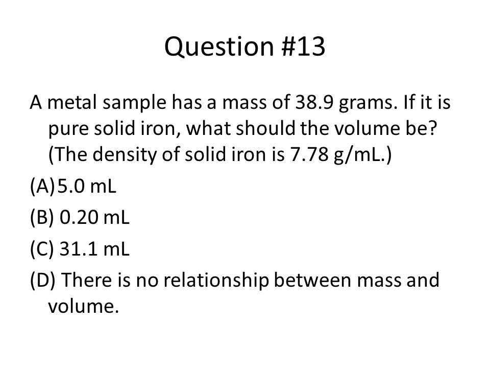Question #13 A metal sample has a mass of 38.9 grams. If it is pure solid iron, what should the volume be (The density of solid iron is 7.78 g/mL.)