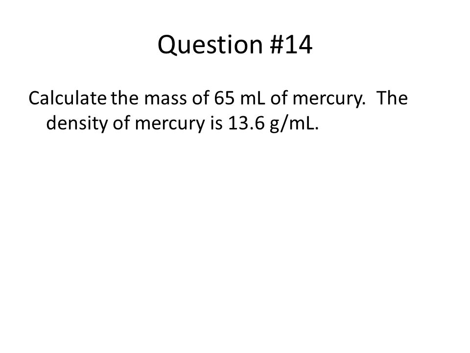 Question #14 Calculate the mass of 65 mL of mercury. The density of mercury is 13.6 g/mL.