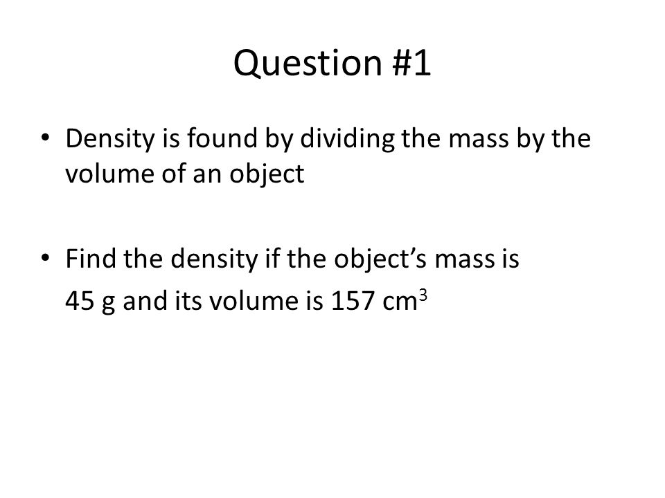 Question #1 Density is found by dividing the mass by the volume of an object. Find the density if the object's mass is.