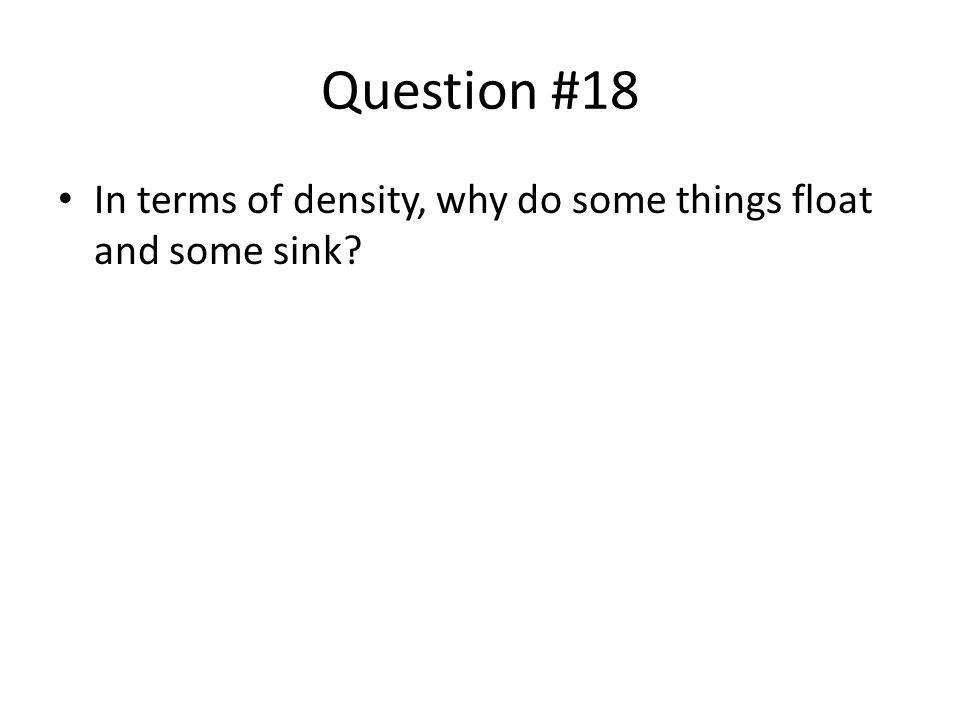 Question #18 In terms of density, why do some things float and some sink